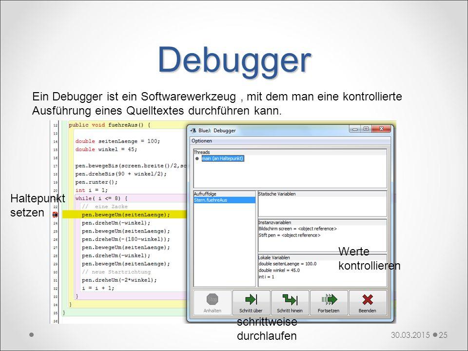 Debugger 30.03.201525 Ein Debugger ist ein Softwarewerkzeug, mit dem man eine kontrollierte Ausführung eines Quelltextes durchführen kann. Haltepunkt