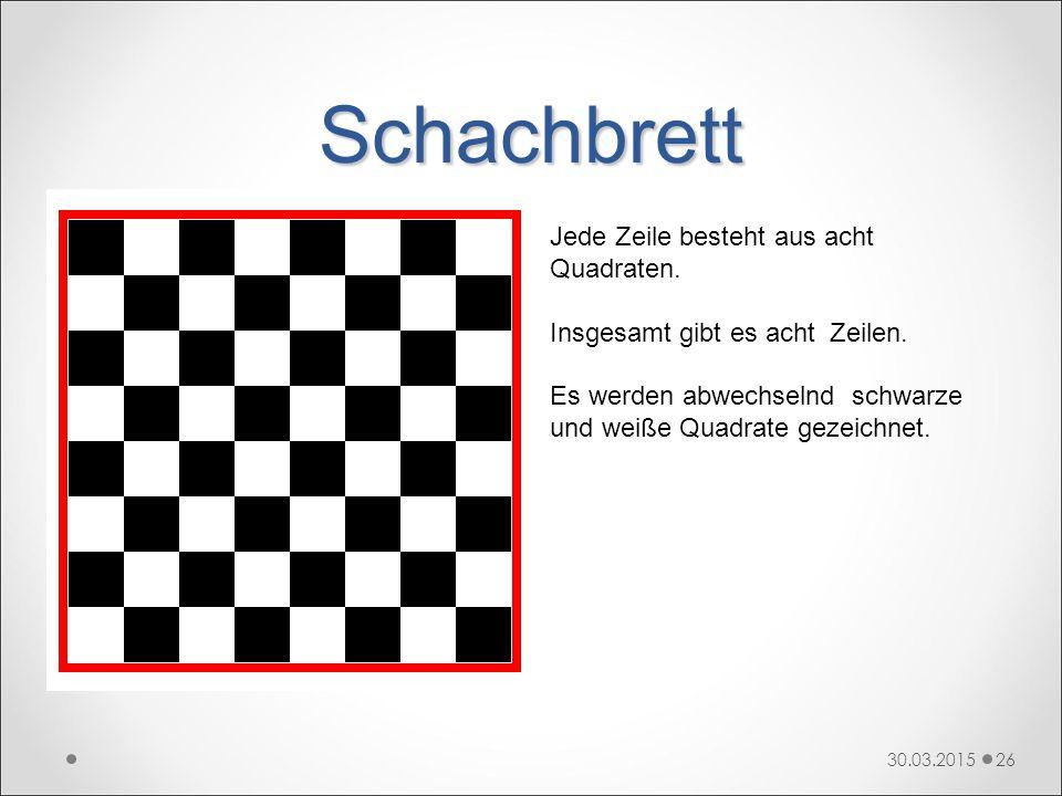 Schachbrett 30.03.201526 Jede Zeile besteht aus acht Quadraten. Insgesamt gibt es acht Zeilen. Es werden abwechselnd schwarze und weiße Quadrate gezei