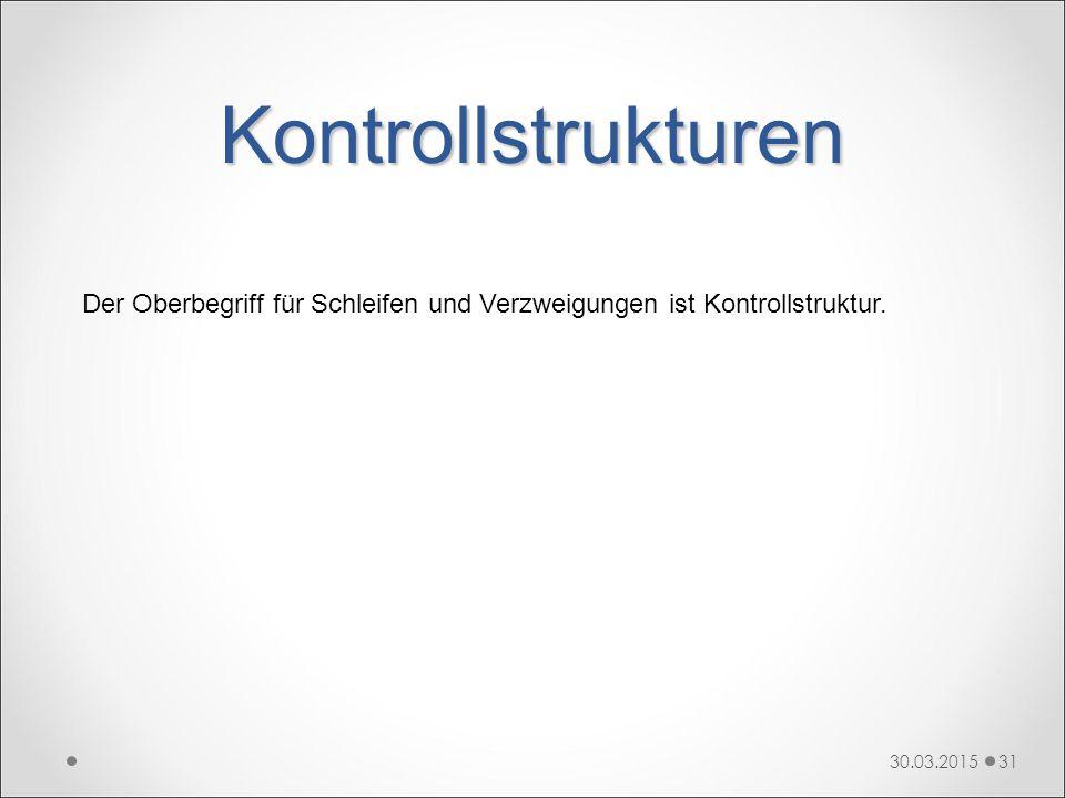 Kontrollstrukturen 30.03.201531 Der Oberbegriff für Schleifen und Verzweigungen ist Kontrollstruktur.