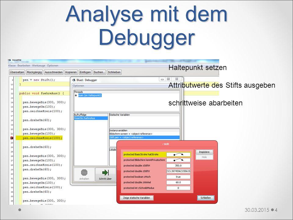 Analyse mit dem Debugger 30.03.20154 Haltepunkt setzen Attributwerte des Stifts ausgeben schrittweise abarbeiten