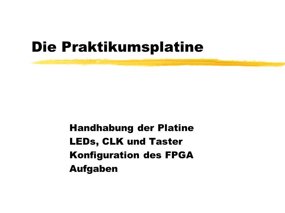 Die Praktikumsplatine Handhabung der Platine LEDs, CLK und Taster Konfiguration des FPGA Aufgaben