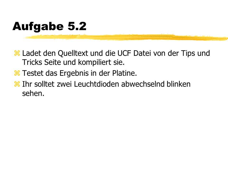 Aufgabe 5.2 zLadet den Quelltext und die UCF Datei von der Tips und Tricks Seite und kompiliert sie.