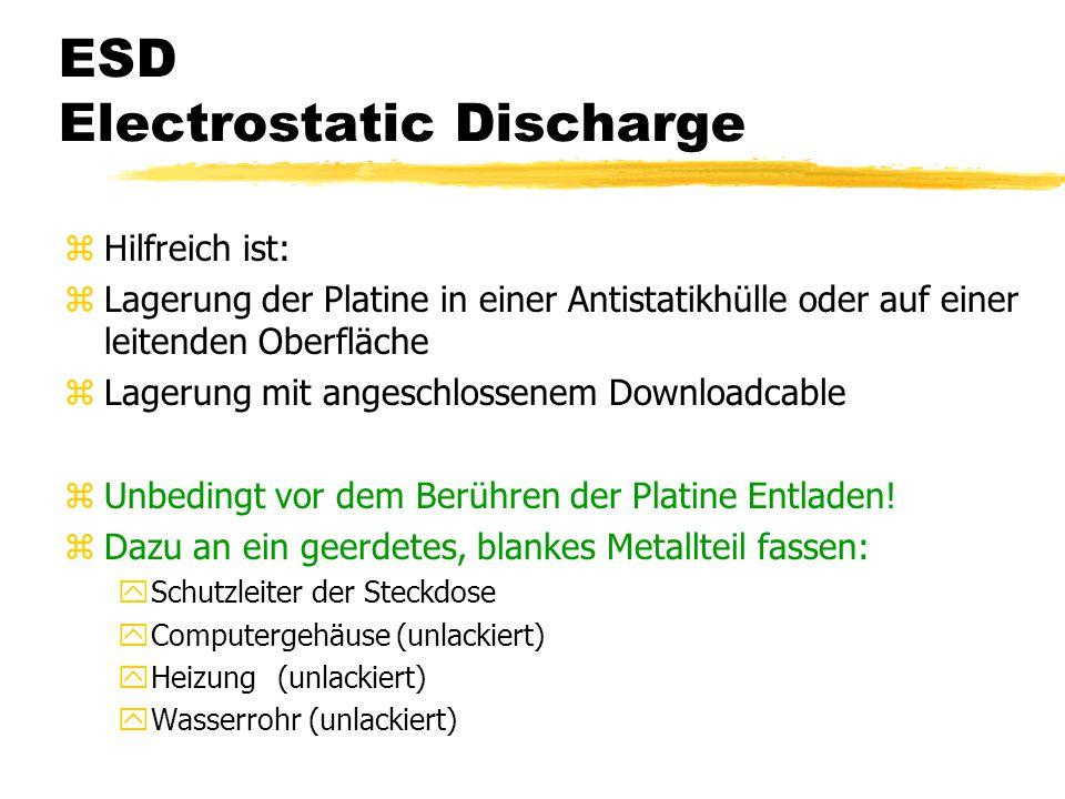 ESD Electrostatic Discharge zHilfreich ist: zLagerung der Platine in einer Antistatikhülle oder auf einer leitenden Oberfläche zLagerung mit angeschlossenem Downloadcable zUnbedingt vor dem Berühren der Platine Entladen.