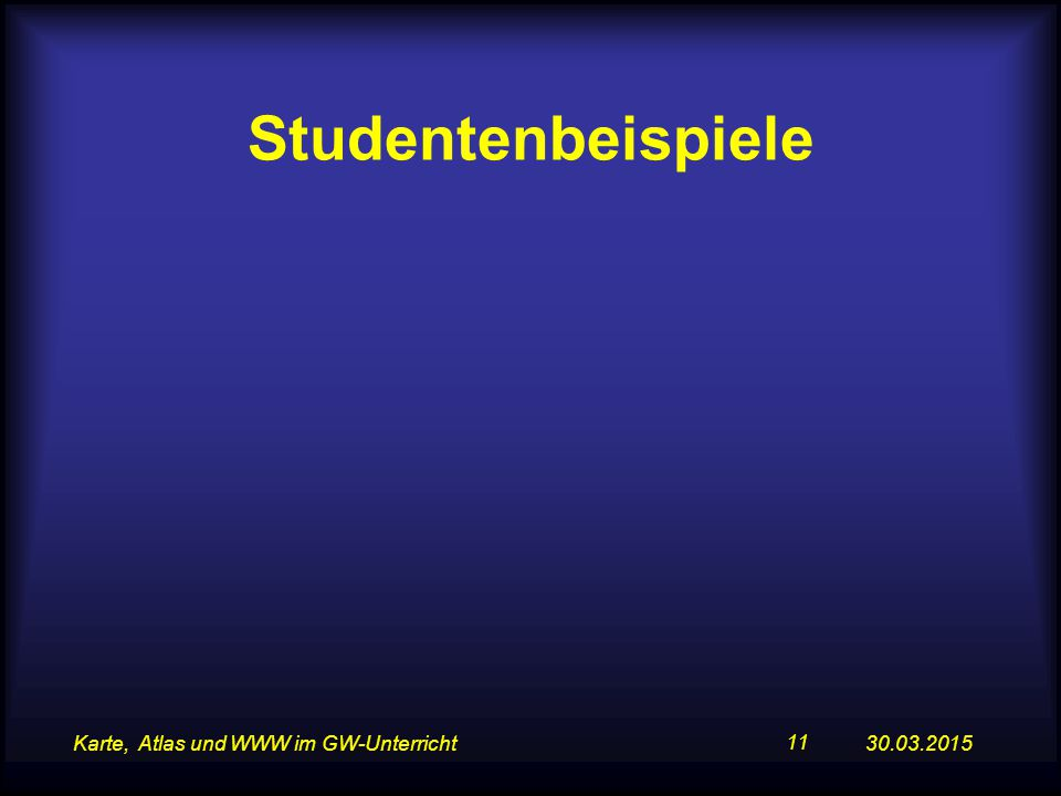 30.03.2015Karte, Atlas und WWW im GW-Unterricht 11 Studentenbeispiele
