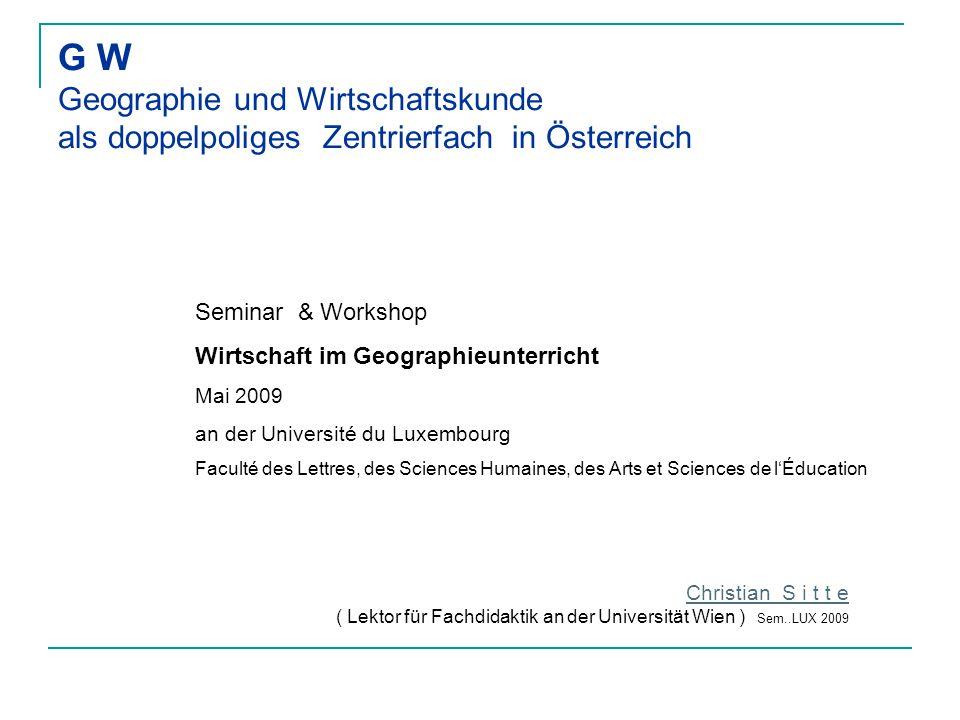 G W Geographie und Wirtschaftskunde als doppelpoliges Zentrierfach in Österreich Christian S i t t e ( Lektor für Fachdidaktik an der Universität Wien