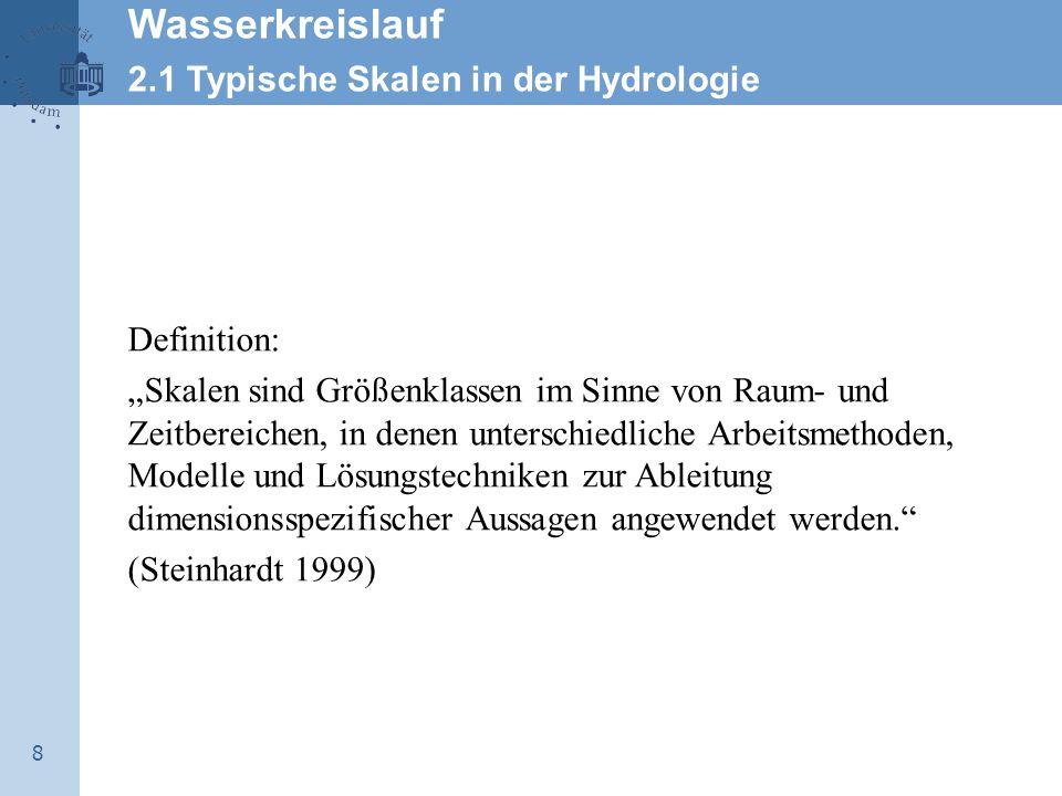 """8 Wasserkreislauf 2.1 Typische Skalen in der Hydrologie Definition: """"Skalen sind Größenklassen im Sinne von Raum- und Zeitbereichen, in denen unterschiedliche Arbeitsmethoden, Modelle und Lösungstechniken zur Ableitung dimensionsspezifischer Aussagen angewendet werden. (Steinhardt 1999)"""