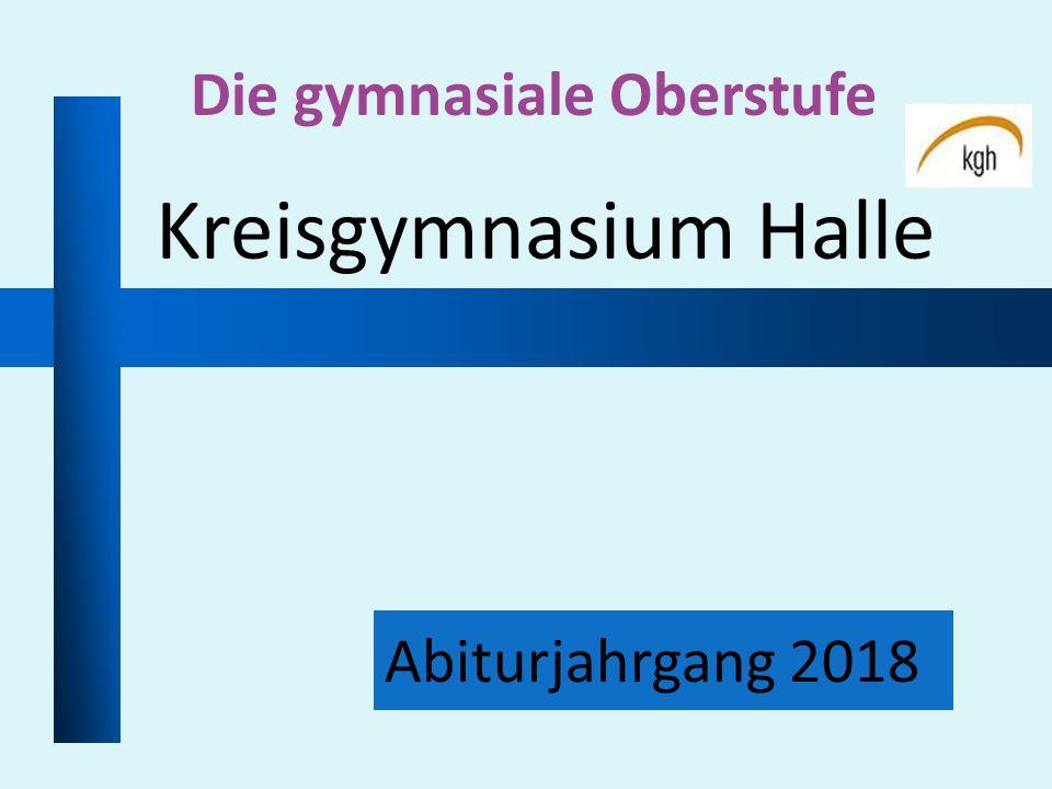 Abiturjahrgang 2018 Die gymnasiale Oberstufe Kreisgymnasium Halle