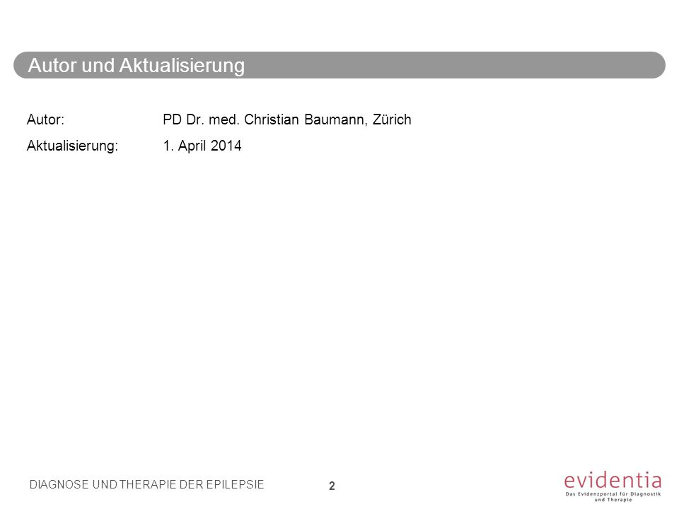 Autor und Aktualisierung Autor: PD Dr. med. Christian Baumann, Zürich Aktualisierung: 1. April 2014 DIAGNOSE UND THERAPIE DER EPILEPSIE 2