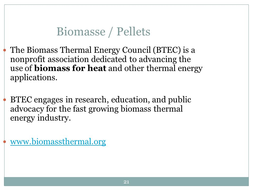 21 Biomasse / Pellets The Biomass Thermal Energy Council (BTEC) is a nonprofit association dedicated to advancing the use of biomass for heat and other thermal energy applications.