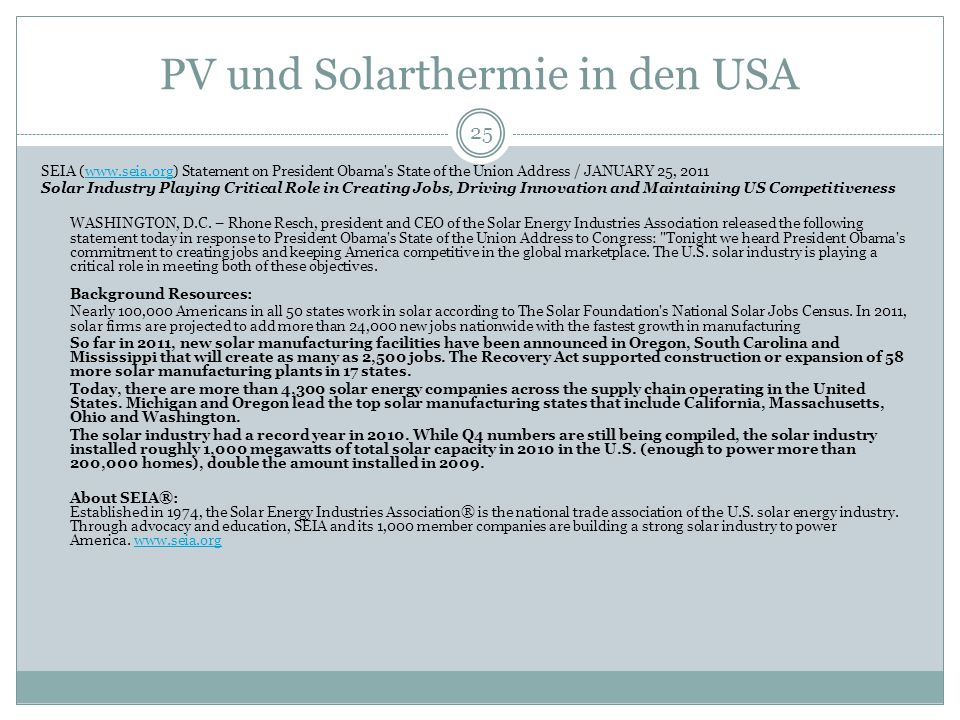 PV und Solarthermie in den USA 25 SEIA (www.seia.org) Statement on President Obama s State of the Union Address / JANUARY 25, 2011www.seia.org Solar Industry Playing Critical Role in Creating Jobs, Driving Innovation and Maintaining US Competitiveness WASHINGTON, D.C.
