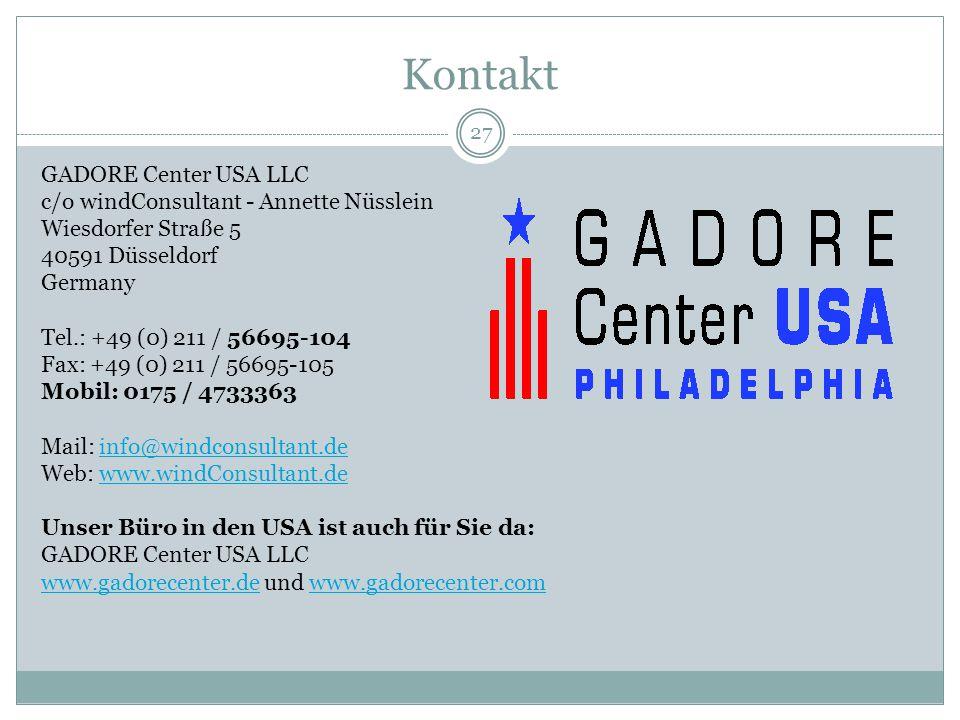 Kontakt 27 GADORE Center USA LLC c/o windConsultant - Annette Nüsslein Wiesdorfer Straße 5 40591 Düsseldorf Germany Tel.: +49 (0) 211 / 56695-104 Fax: +49 (0) 211 / 56695-105 Mobil: 0175 / 4733363 Mail: info@windconsultant.deinfo@windconsultant.de Web: www.windConsultant.dewww.windConsultant.de Unser Büro in den USA ist auch für Sie da: GADORE Center USA LLC www.gadorecenter.dewww.gadorecenter.de und www.gadorecenter.comwww.gadorecenter.com