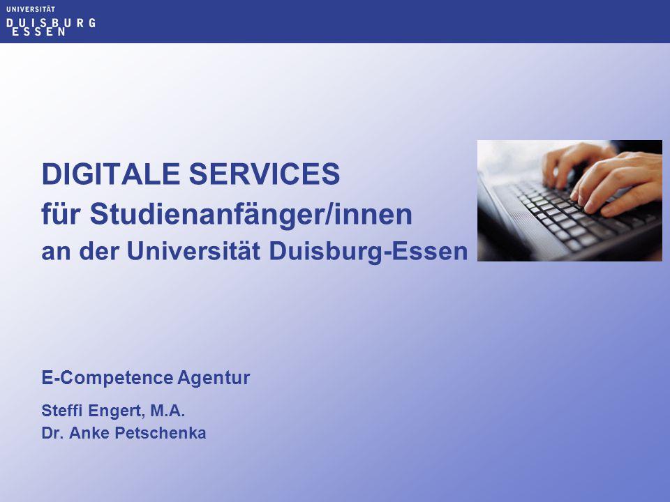 DIGITALE SERVICES für Studienanfänger/innen an der Universität Duisburg-Essen E-Competence Agentur Steffi Engert, M.A. Dr. Anke Petschenka
