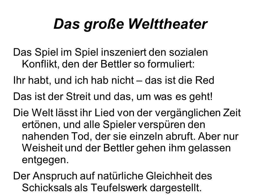 Das große Welttheater Das Spiel im Spiel inszeniert den sozialen Konflikt, den der Bettler so formuliert: Ihr habt, und ich hab nicht – das ist die Red Das ist der Streit und das, um was es geht.