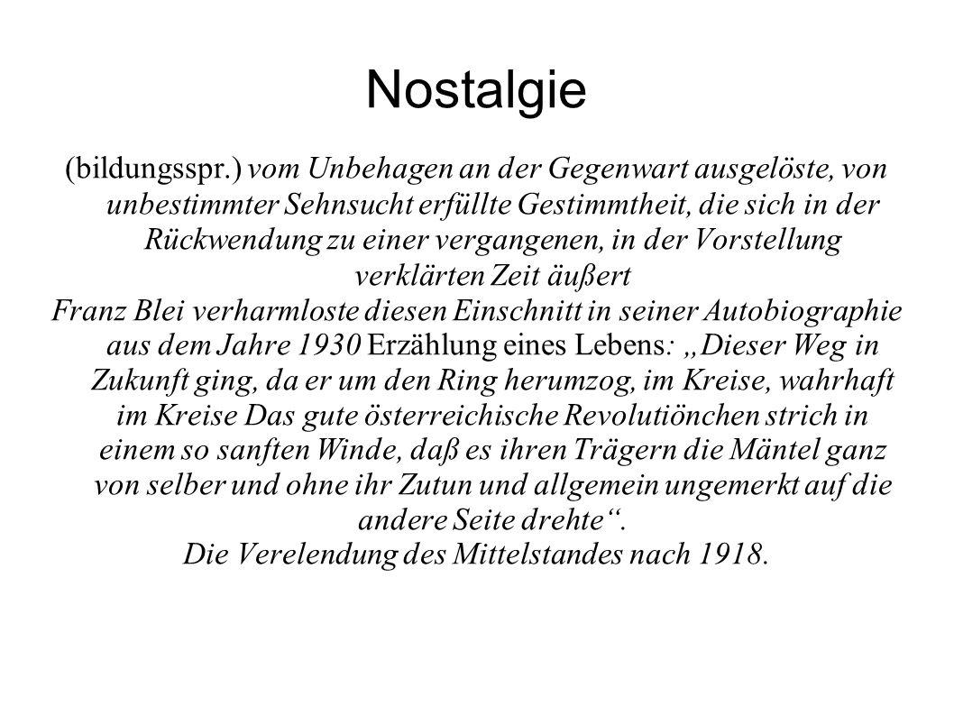 """Nostalgie (bildungsspr.) vom Unbehagen an der Gegenwart ausgelöste, von unbestimmter Sehnsucht erfüllte Gestimmtheit, die sich in der Rückwendung zu einer vergangenen, in der Vorstellung verklärten Zeit äußert Franz Blei verharmloste diesen Einschnitt in seiner Autobiographie aus dem Jahre 1930 Erzählung eines Lebens: """"Dieser Weg in Zukunft ging, da er um den Ring herumzog, im Kreise, wahrhaft im Kreise Das gute österreichische Revolutiönchen strich in einem so sanften Winde, daß es ihren Trägern die Mäntel ganz von selber und ohne ihr Zutun und allgemein ungemerkt auf die andere Seite drehte ."""