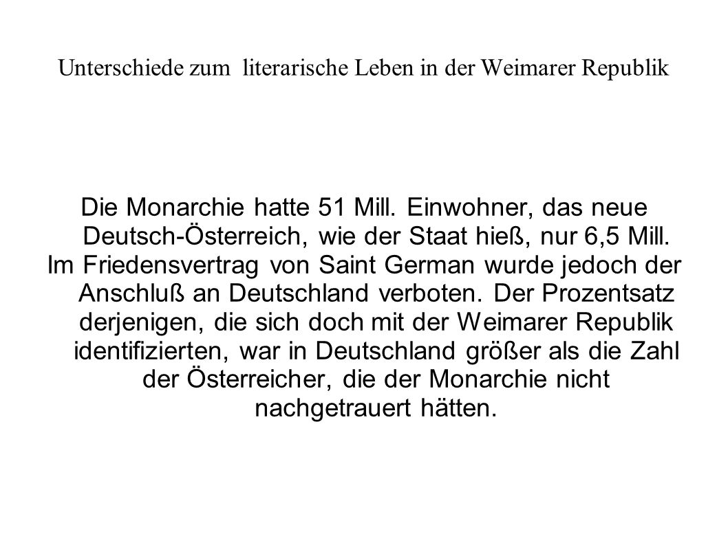 Unterschiede zum literarische Leben in der Weimarer Republik Die Monarchie hatte 51 Mill. Einwohner, das neue Deutsch-Österreich, wie der Staat hieß,