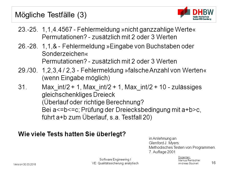 16 Dozenten: Markus Rentschler Andreas Stuckert Version 30.03.2015 Software Engineering I VE: Qualitätssicherung analytisch Mögliche Testfälle (3) 23.