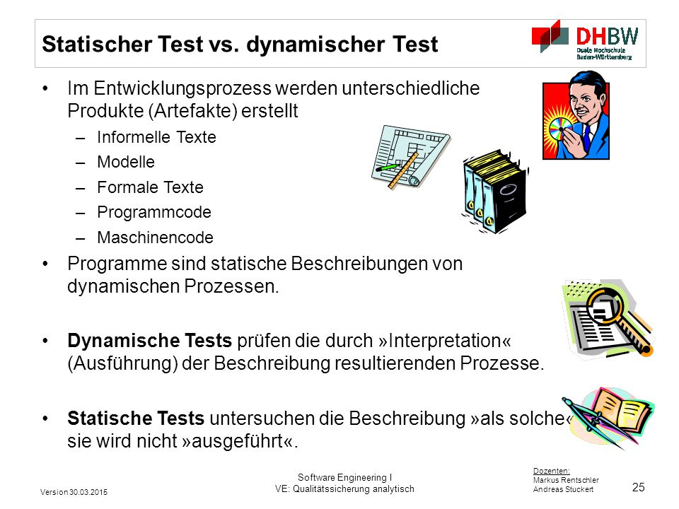 25 Dozenten: Markus Rentschler Andreas Stuckert Version 30.03.2015 Software Engineering I VE: Qualitätssicherung analytisch Statischer Test vs. dynami