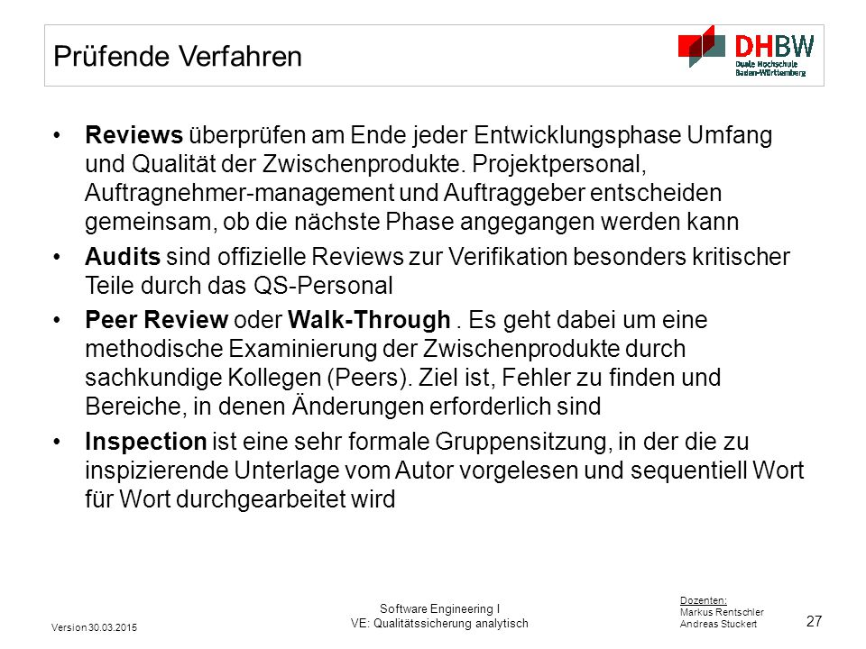27 Dozenten: Markus Rentschler Andreas Stuckert Version 30.03.2015 Software Engineering I VE: Qualitätssicherung analytisch Prüfende Verfahren Reviews