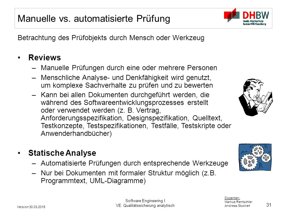 31 Dozenten: Markus Rentschler Andreas Stuckert Version 30.03.2015 Software Engineering I VE: Qualitätssicherung analytisch Manuelle vs. automatisiert