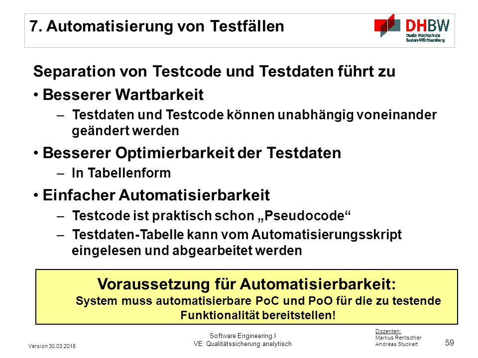 59 Dozenten: Markus Rentschler Andreas Stuckert 7. Automatisierung von Testfällen Separation von Testcode und Testdaten führt zu Besserer Wartbarkeit
