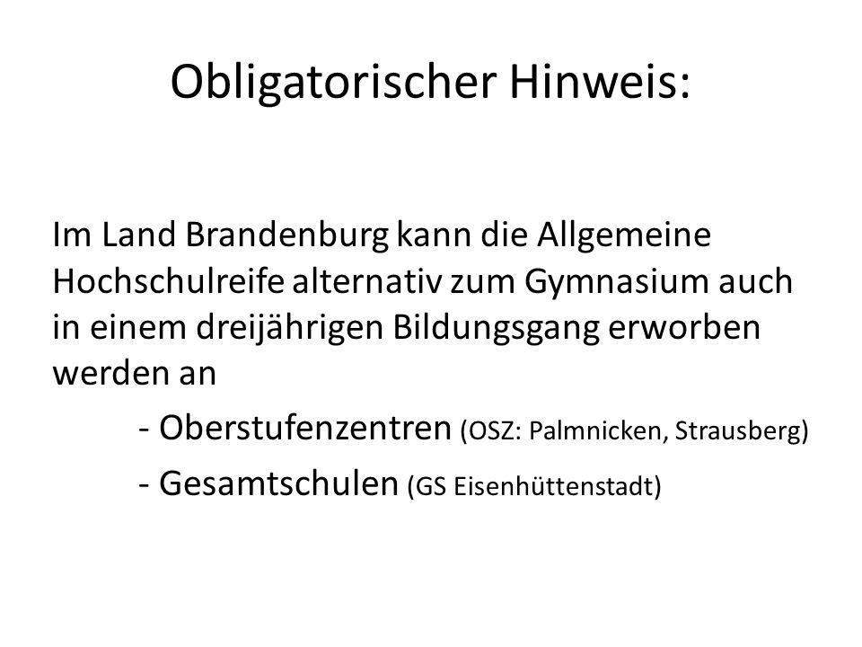 Obligatorischer Hinweis: Im Land Brandenburg kann die Allgemeine Hochschulreife alternativ zum Gymnasium auch in einem dreijährigen Bildungsgang erworben werden an - Oberstufenzentren (OSZ: Palmnicken, Strausberg) - Gesamtschulen (GS Eisenhüttenstadt)