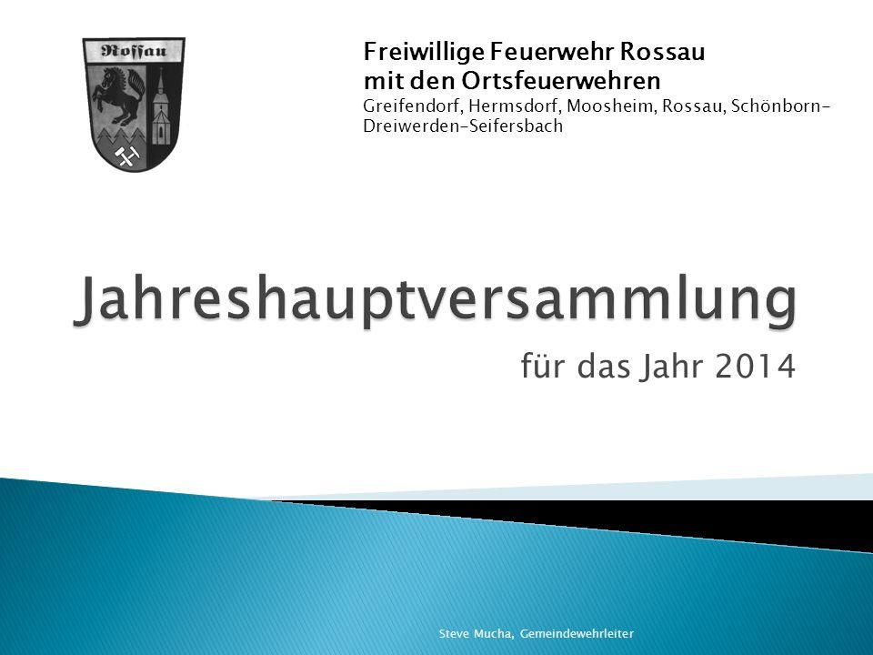 für das Jahr 2014 Freiwillige Feuerwehr Rossau mit den Ortsfeuerwehren Greifendorf, Hermsdorf, Moosheim, Rossau, Schönborn- Dreiwerden-Seifersbach Steve Mucha, Gemeindewehrleiter