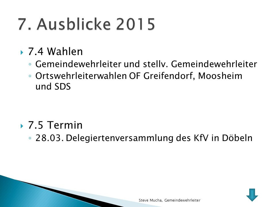  7.4 Wahlen ◦ Gemeindewehrleiter und stellv. Gemeindewehrleiter ◦ Ortswehrleiterwahlen OF Greifendorf, Moosheim und SDS  7.5 Termin ◦ 28.03. Delegie