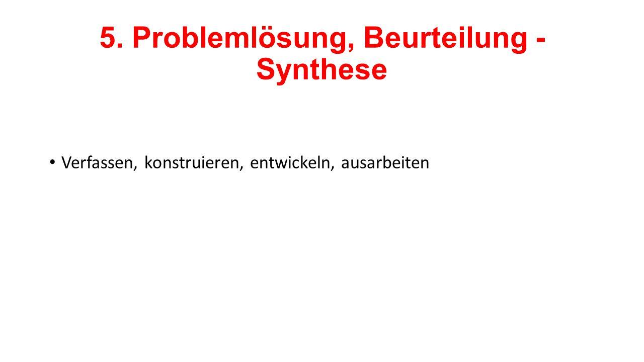 5. Problemlösung, Beurteilung - Synthese Verfassen, konstruieren, entwickeln, ausarbeiten