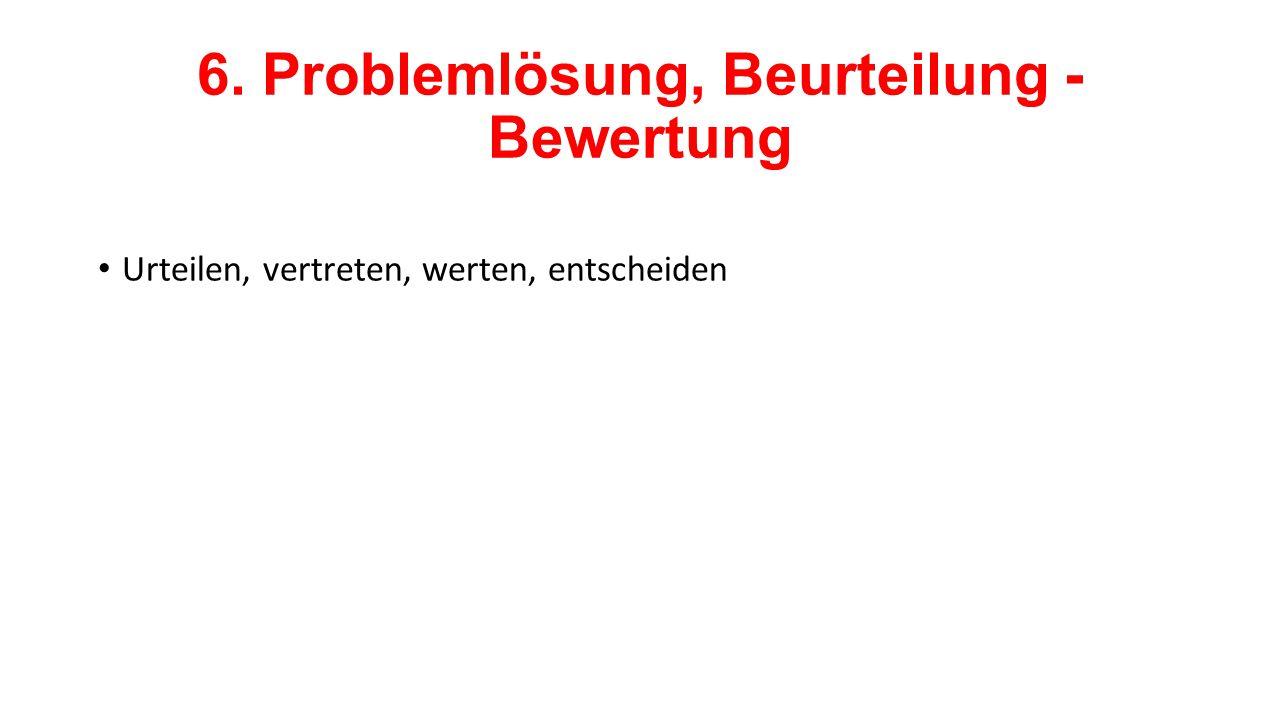 6. Problemlösung, Beurteilung - Bewertung Urteilen, vertreten, werten, entscheiden