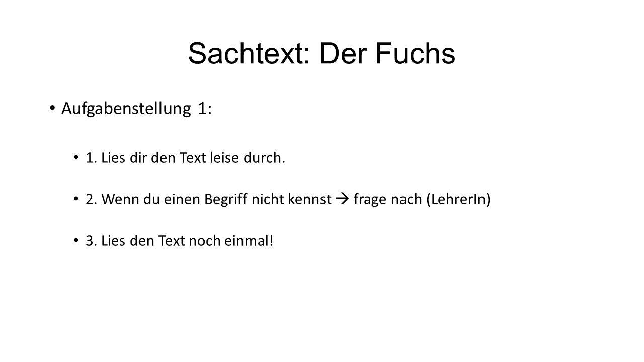 Sachtext: Der Fuchs Aufgabenstellung 1: 1. Lies dir den Text leise durch. 2. Wenn du einen Begriff nicht kennst  frage nach (LehrerIn) 3. Lies den Te