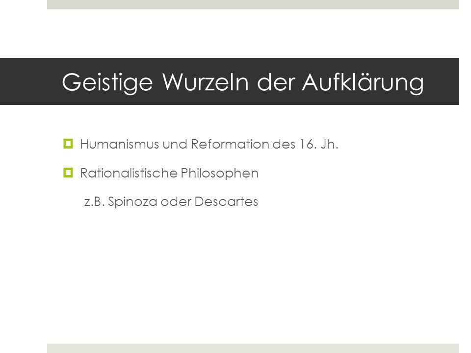 Geistige Wurzeln der Aufklärung  Humanismus und Reformation des 16. Jh.  Rationalistische Philosophen z.B. Spinoza oder Descartes