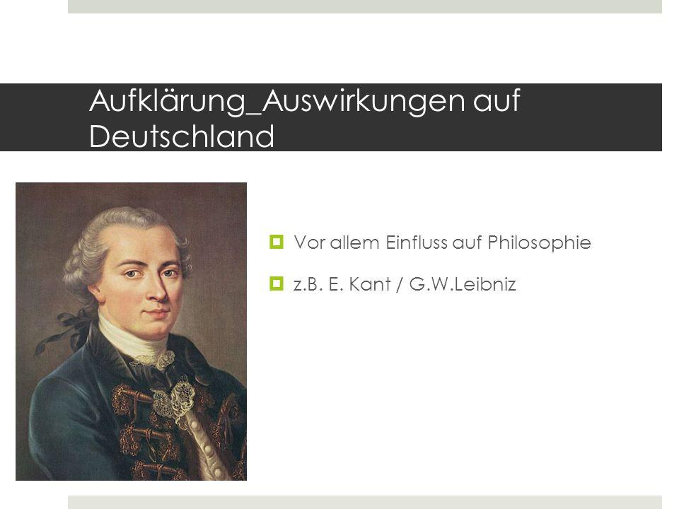 Aufklärung_Auswirkungen auf Deutschland  Vor allem Einfluss auf Philosophie  z.B. E. Kant / G.W.Leibniz