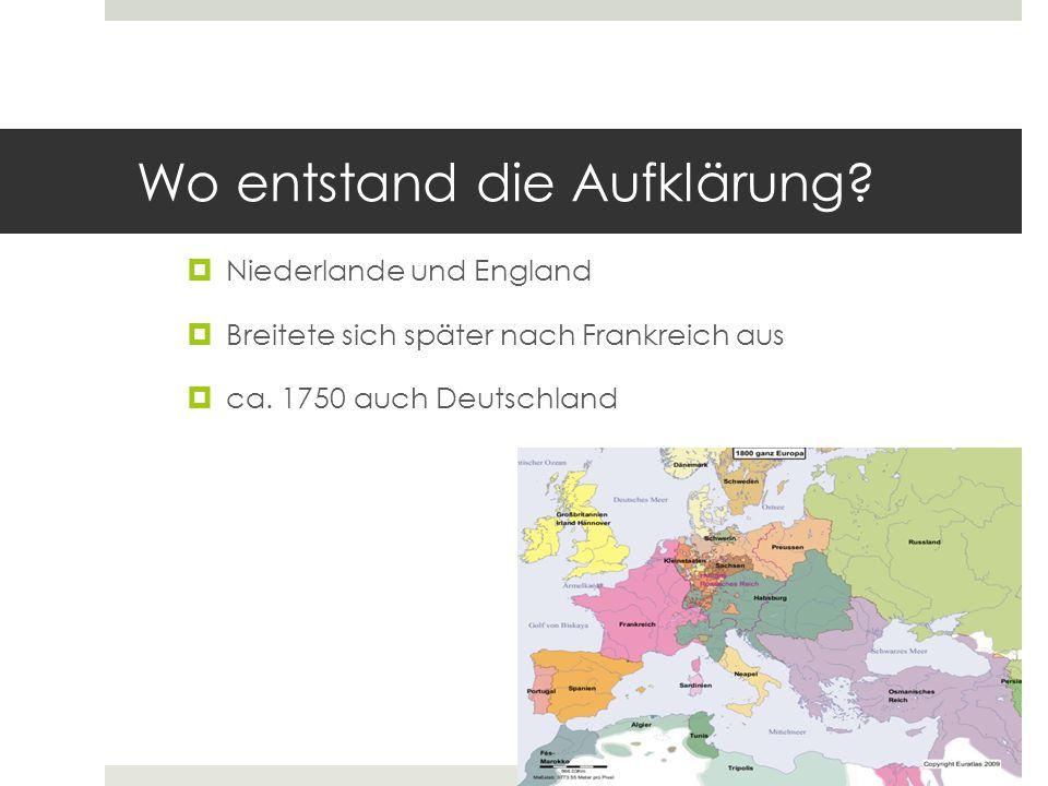 Wo entstand die Aufklärung?  Niederlande und England  Breitete sich später nach Frankreich aus  ca. 1750 auch Deutschland