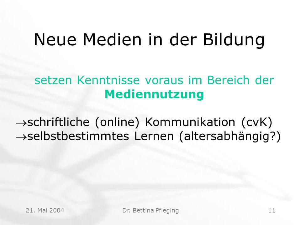 21. Mai 2004Dr. Bettina Pfleging11 Neue Medien in der Bildung setzen Kenntnisse voraus im Bereich der Mediennutzung schriftliche (online) Kommunikati