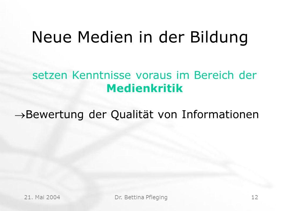 21. Mai 2004Dr. Bettina Pfleging12 Neue Medien in der Bildung setzen Kenntnisse voraus im Bereich der Medienkritik Bewertung der Qualität von Informa