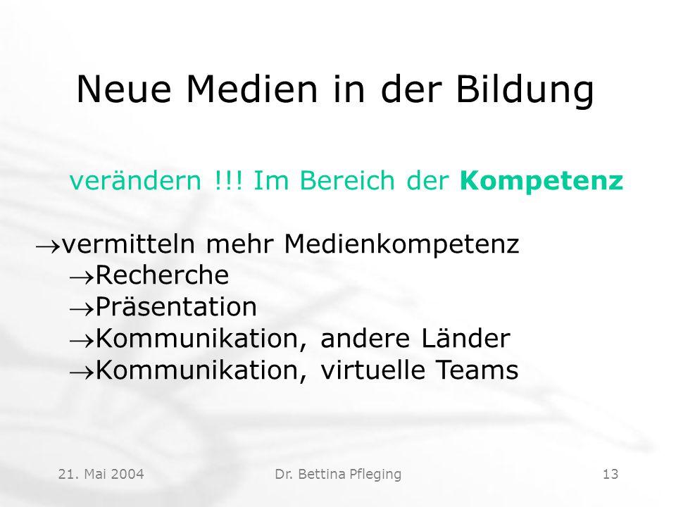 21. Mai 2004Dr. Bettina Pfleging13 Neue Medien in der Bildung verändern !!! Im Bereich der Kompetenz vermitteln mehr Medienkompetenz Recherche Präs