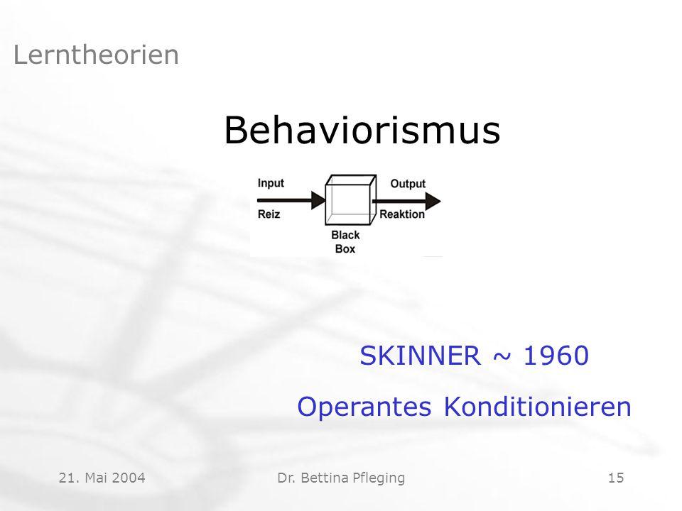 21. Mai 2004Dr. Bettina Pfleging15 Lerntheorien Behaviorismus SKINNER ~ 1960 Operantes Konditionieren