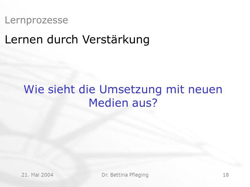 21. Mai 2004Dr. Bettina Pfleging18 Lernprozesse Lernen durch Verstärkung Wie sieht die Umsetzung mit neuen Medien aus?