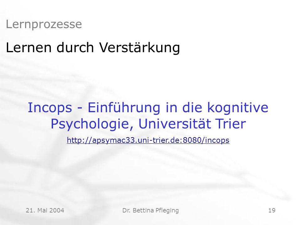 21. Mai 2004Dr. Bettina Pfleging19 Lernprozesse Lernen durch Verstärkung Incops - Einführung in die kognitive Psychologie, Universität Trier http://ap