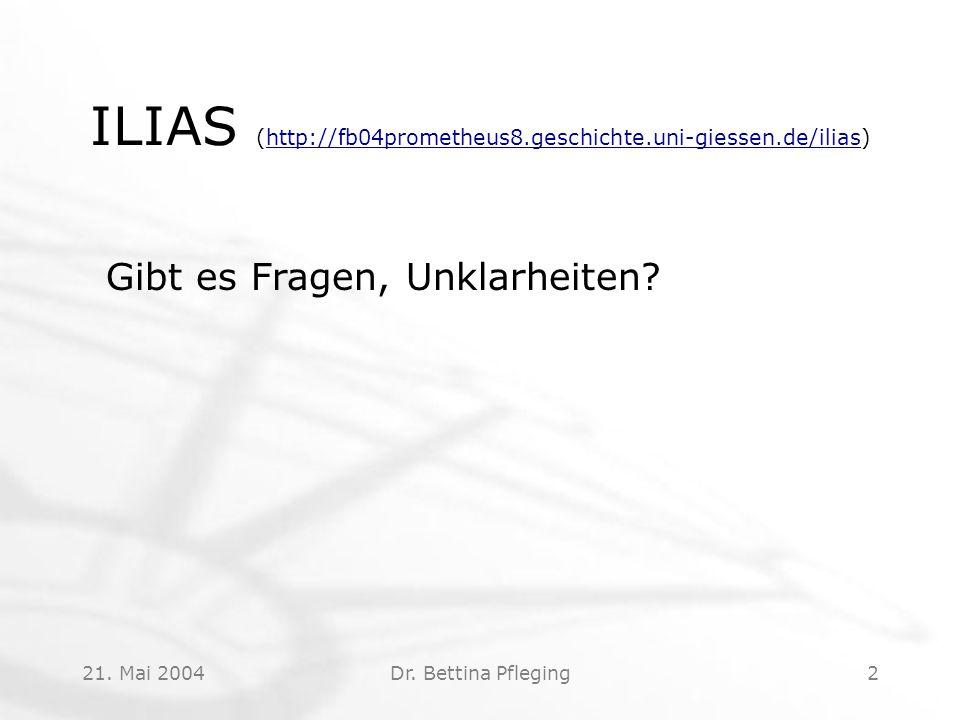 21. Mai 2004Dr. Bettina Pfleging2 ILIAS (http://fb04prometheus8.geschichte.uni-giessen.de/ilias)http://fb04prometheus8.geschichte.uni-giessen.de/ilias
