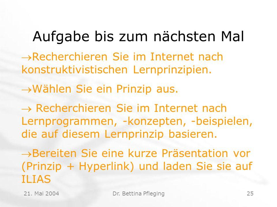 21. Mai 2004Dr. Bettina Pfleging25 Aufgabe bis zum nächsten Mal Recherchieren Sie im Internet nach konstruktivistischen Lernprinzipien. Wählen Sie e
