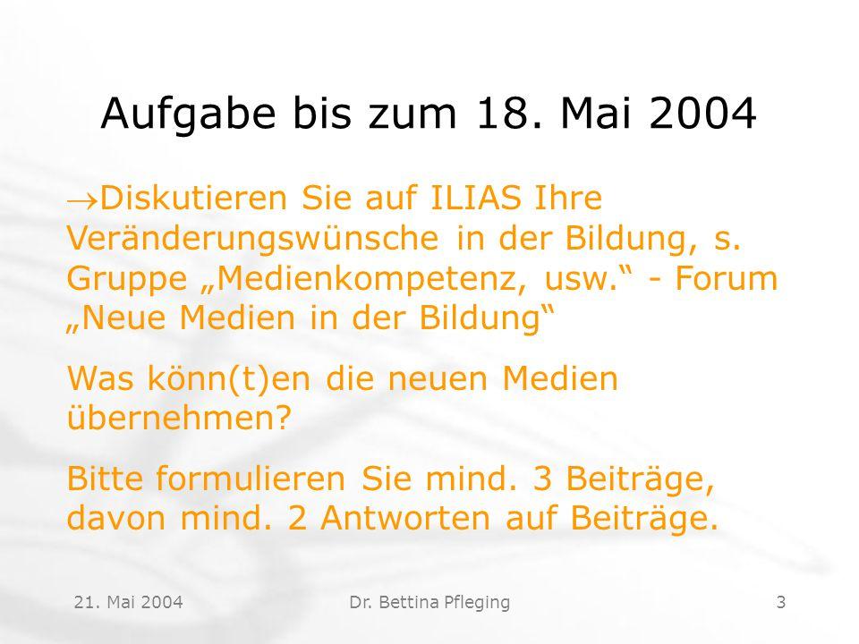 """21. Mai 2004Dr. Bettina Pfleging3 Aufgabe bis zum 18. Mai 2004 Diskutieren Sie auf ILIAS Ihre Veränderungswünsche in der Bildung, s. Gruppe """"Medienko"""