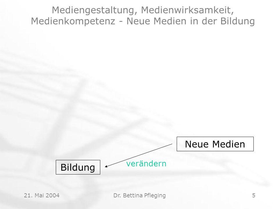 21. Mai 2004Dr. Bettina Pfleging5 Neue Medien Bildung verändern Mediengestaltung, Medienwirksamkeit, Medienkompetenz - Neue Medien in der Bildung