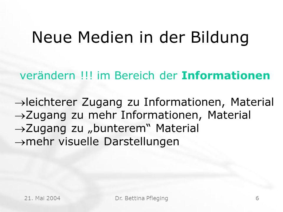 21. Mai 2004Dr. Bettina Pfleging6 Neue Medien in der Bildung verändern !!! im Bereich der Informationen leichterer Zugang zu Informationen, Material