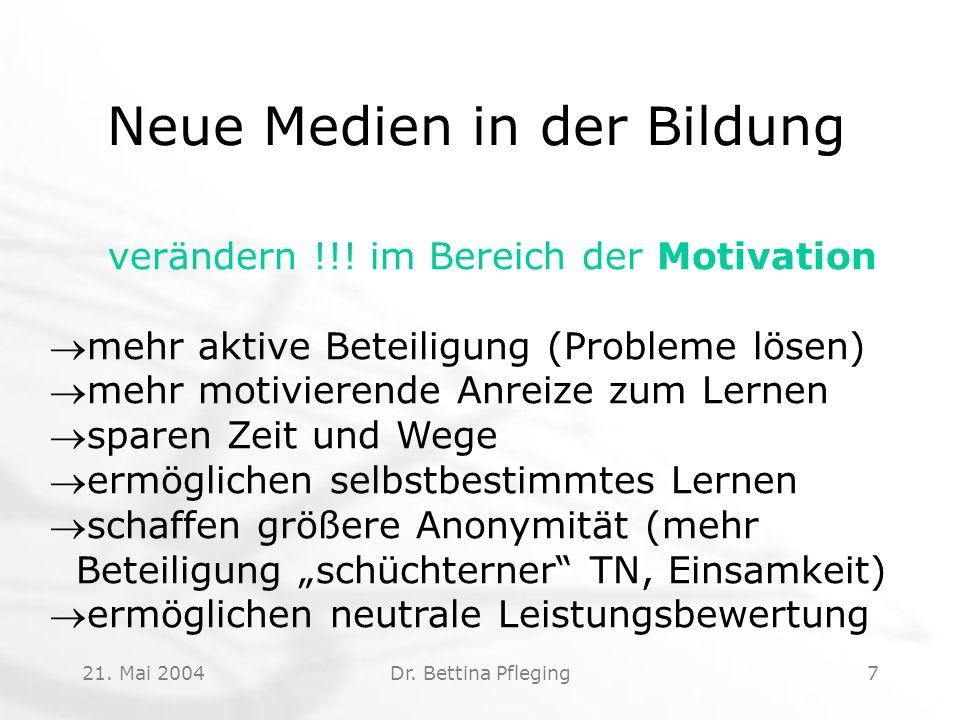 21. Mai 2004Dr. Bettina Pfleging7 Neue Medien in der Bildung verändern !!! im Bereich der Motivation mehr aktive Beteiligung (Probleme lösen) mehr m