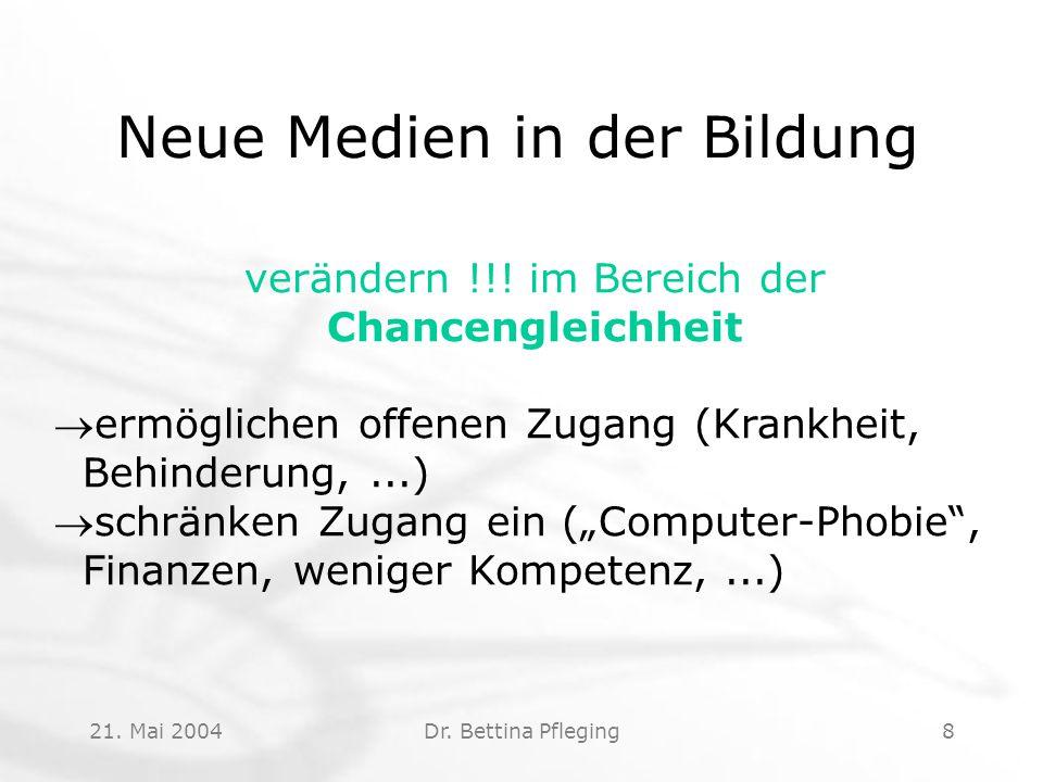 21. Mai 2004Dr. Bettina Pfleging8 Neue Medien in der Bildung verändern !!! im Bereich der Chancengleichheit ermöglichen offenen Zugang (Krankheit, Be