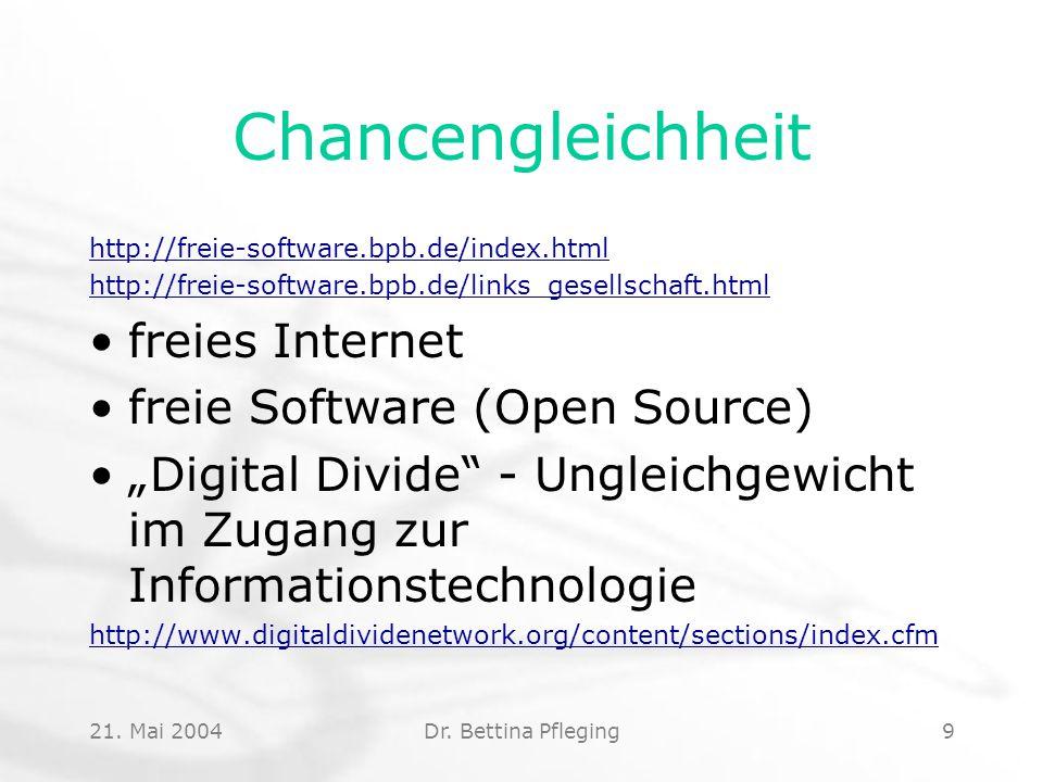 21. Mai 2004Dr. Bettina Pfleging9 Chancengleichheit http://freie-software.bpb.de/index.html http://freie-software.bpb.de/links_gesellschaft.html freie