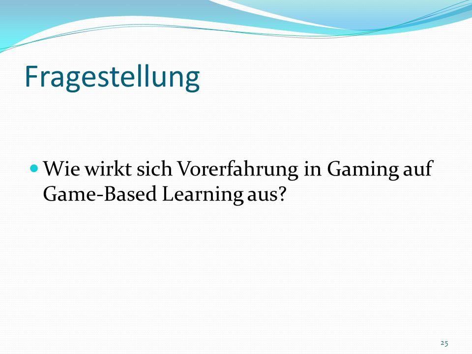 Fragestellung Wie wirkt sich Vorerfahrung in Gaming auf Game-Based Learning aus? 25