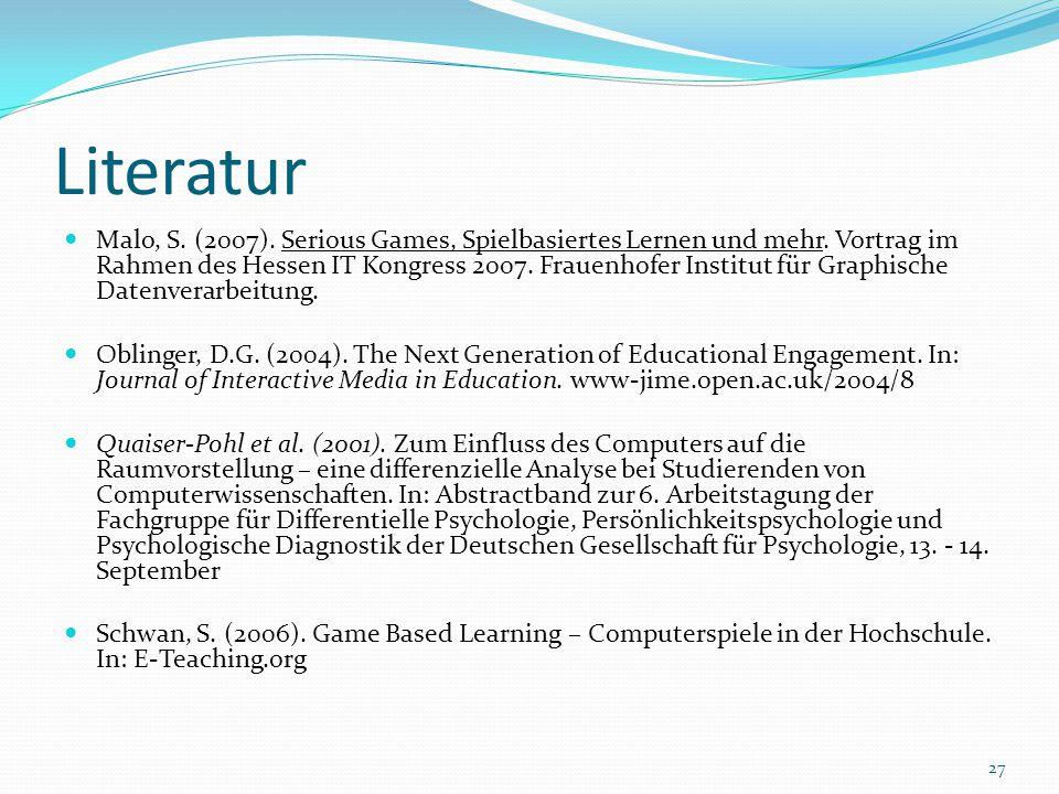 Literatur Malo, S. (2007). Serious Games, Spielbasiertes Lernen und mehr. Vortrag im Rahmen des Hessen IT Kongress 2007. Frauenhofer Institut für Grap