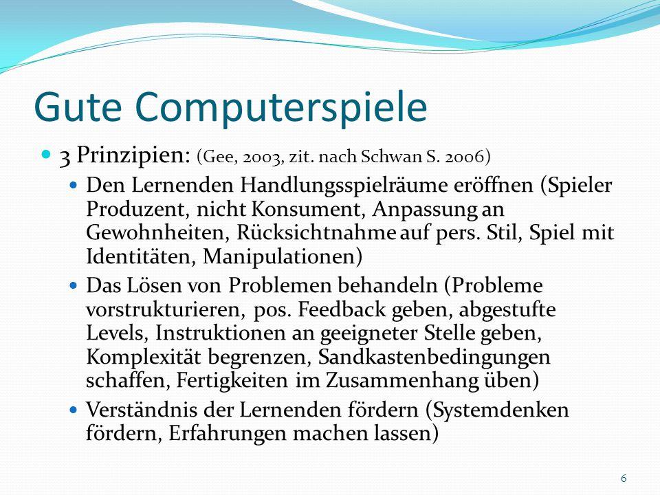 Gute Computerspiele 3 Prinzipien: (Gee, 2003, zit. nach Schwan S. 2006) Den Lernenden Handlungsspielräume eröffnen (Spieler Produzent, nicht Konsument